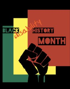 "black background, red square with a yellow shadowing underneath and a green shadowing that one. Black fist coming up from the bottom, the words Black History Month over the squares with the word ""disability"" written through black and history in orange."